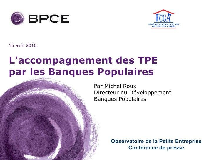 L'accompagnement des TPE par les Banques Populaires Par Michel Roux  Directeur du Développement  Banques Populaires Observ...