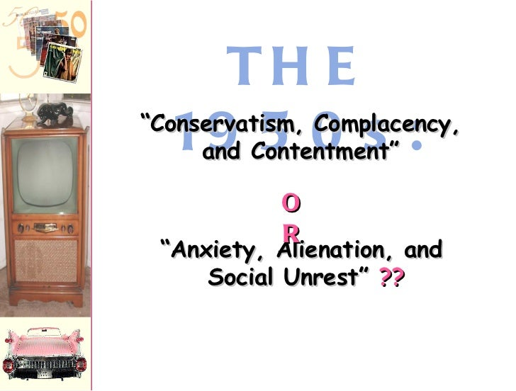 """THE 1950s: """" Anxiety, Alienation, and  Social Unrest""""  ?? """" Conservatism, Complacency, and Contentment"""" OR"""