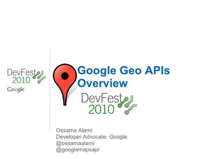 Google Geo APIs Overview Ossama Alami Developer Advocate, Google @ossamaalami @googlemapsapi