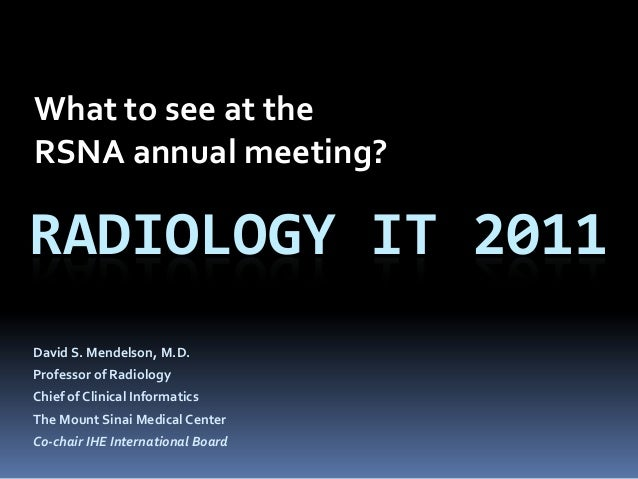 What to see at theRSNA annual meeting?RADIOLOGY IT 2011David S. Mendelson, M.D.Professor of RadiologyChief of Clinical Inf...