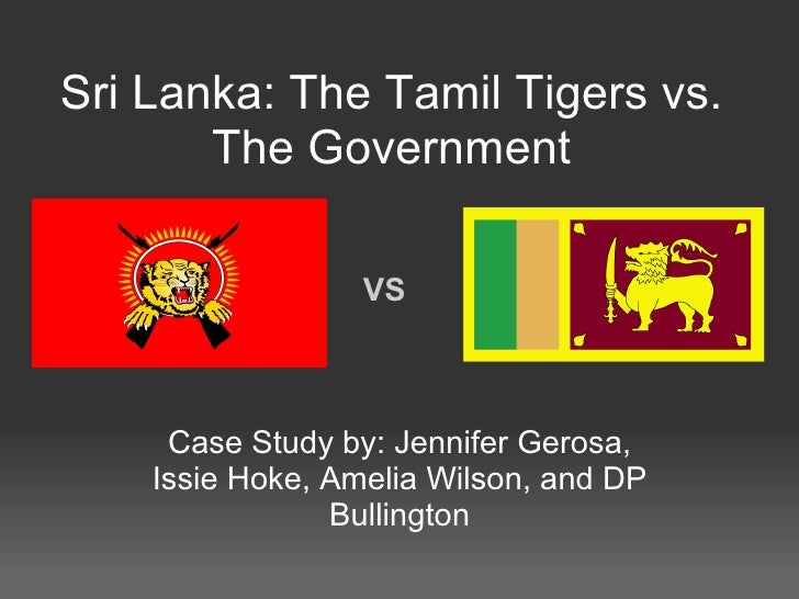 Sri Lanka: The Tamil Tigers vs. The Government Case Study by: Jennifer Gerosa, Issie Hoke, Amelia Wilson, and DP Bullingto...