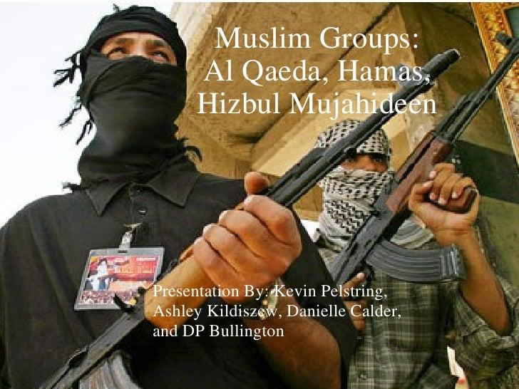 Muslim Groups: Al Qaeda, Hamas, Hizbul Mujahideen Presentation By: Kevin Pelstring, Ashley Kildiszew, Danielle Calder, and...