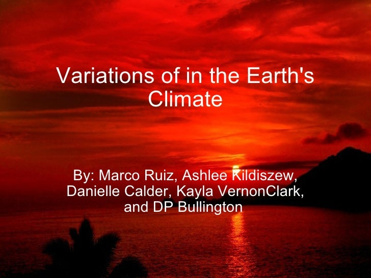 Variations of in the Earth's Climate By: Marco Ruiz, Ashlee Kildiszew, Danielle Calder, Kayla VernonClark, and DP Bullingt...