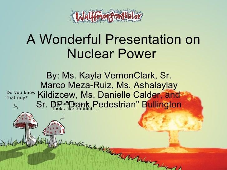 A Wonderful Presentation on Nuclear Power  By: Ms. Kayla VernonClark, Sr. Marco Meza-Ruiz, Ms. Ashalaylay Kildizcew, Ms. D...