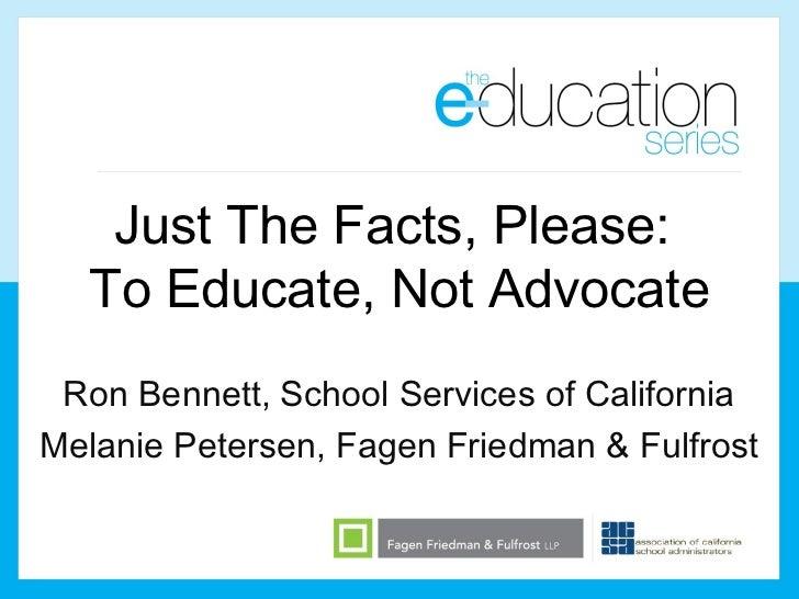Just The Facts, Please:  To Educate, Not Advocate Ron Bennett, School Services of CaliforniaMelanie Petersen, Fagen Friedm...