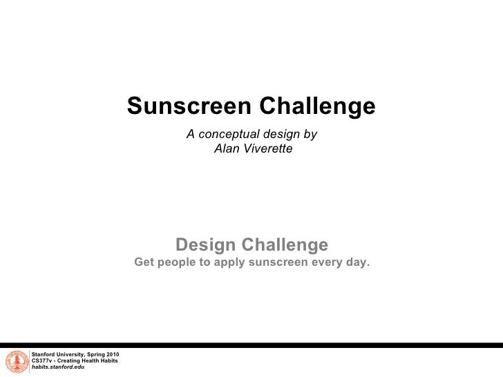 Sunscreen Challenge A conceptual design by  Alan Viverette Stanford University, Spring 2010 CS377v - Creating Health Habit...