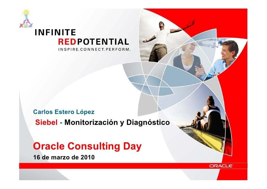 Carlos Estero López Siebel - Monitorización y Diagnóstico   Oracle Consulting Day 16 de marzo de 2010