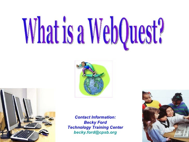 Contact Information: Becky Ford Technology Training Center [email_address] What is a WebQuest?