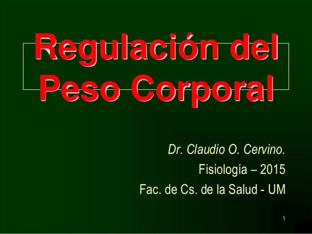 1 Regulación del Peso Corporal Dr. Claudio O. Cervino. Fisiología – 2015 Fac. de Cs. de la Salud - UM
