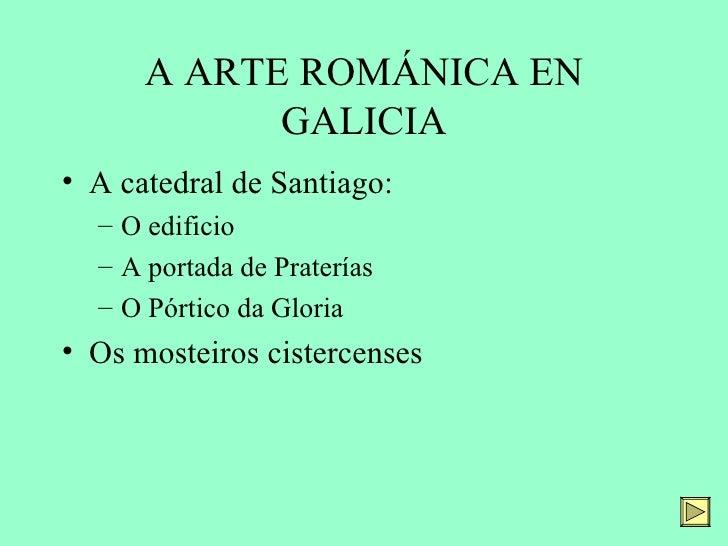 A ARTE ROMÁNICA EN            GALICIA• A catedral de Santiago:  – O edificio  – A portada de Praterías  – O Pórtico da Glo...