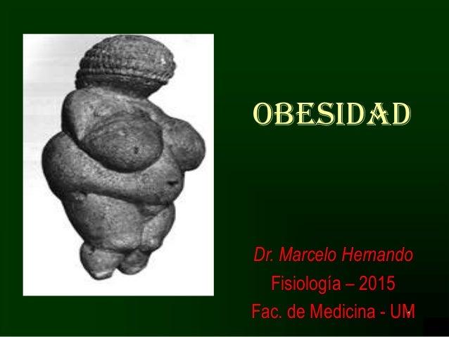 1 OBESIDAD Dr. Marcelo Hernando Fisiología – 2015 Fac. de Medicina - UM