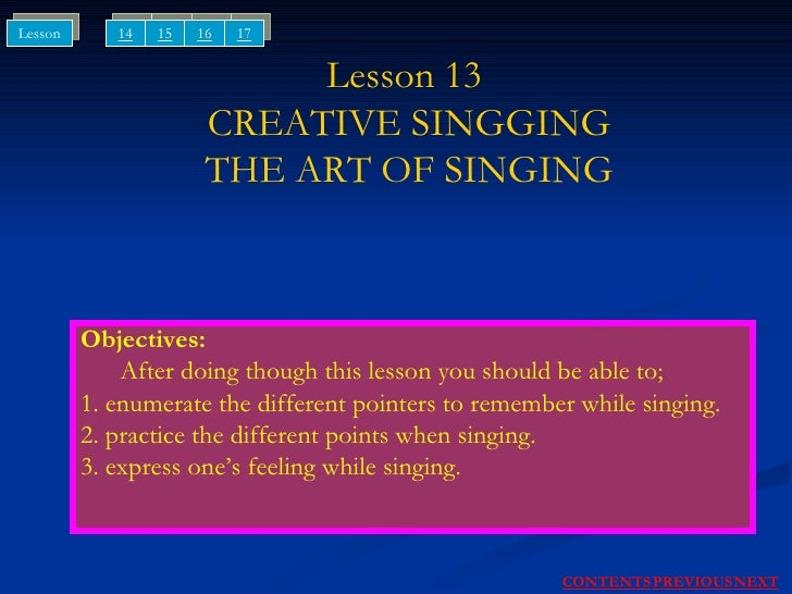 Lesson 13  CREATIVE SINGGING THE ART OF SINGING Objectives: After doing though this lesson you should be able to; 1. enume...