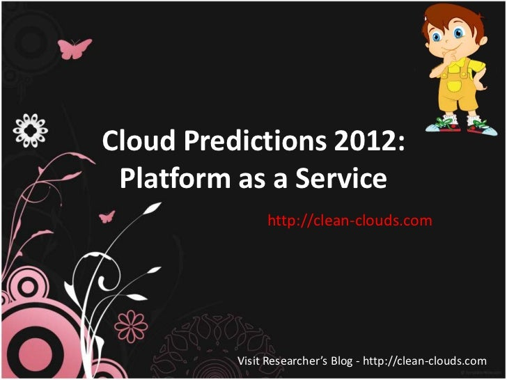 Cloud Predictions 2012: Platform as a Service               http://clean-clouds.com          Visit Researcher's Blog - htt...