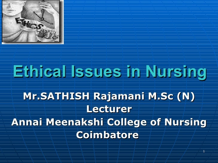 Ethical Issues in Nursing Mr.SATHISH Rajamani M.Sc (N) Lecturer Annai Meenakshi College of Nursing Coimbatore