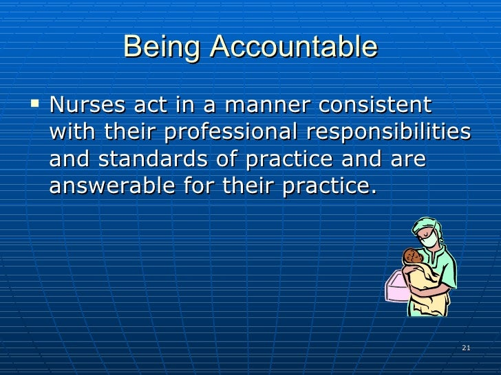 examples for accountability and responsability in nursing Accountability in nursing profession accountability refers to answerability, liability, blameworthiness as well as the prospect of account-giving.