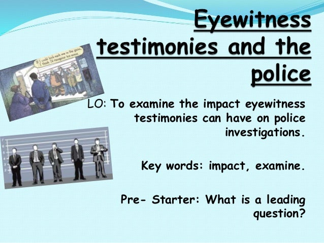 LO: To examine the impact eyewitness testimonies can have on police investigations. Key words: impact, examine. Pre- Start...