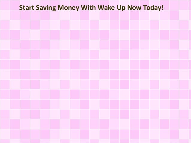 Start Saving Money With Wake Up Now Today!