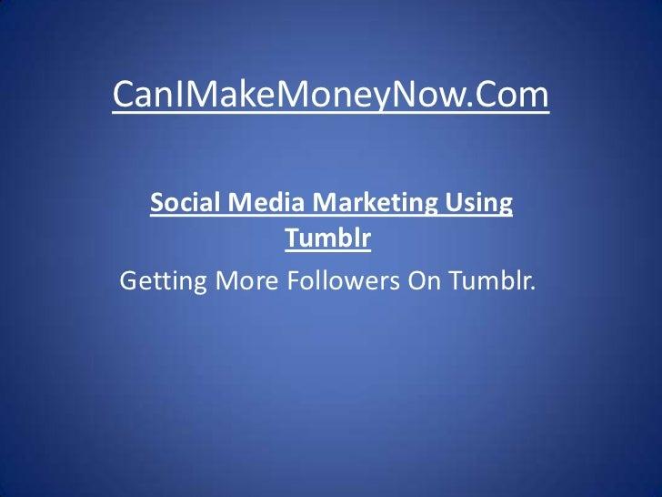 CanIMakeMoneyNow.Com  Social Media Marketing Using             TumblrGetting More Followers On Tumblr.