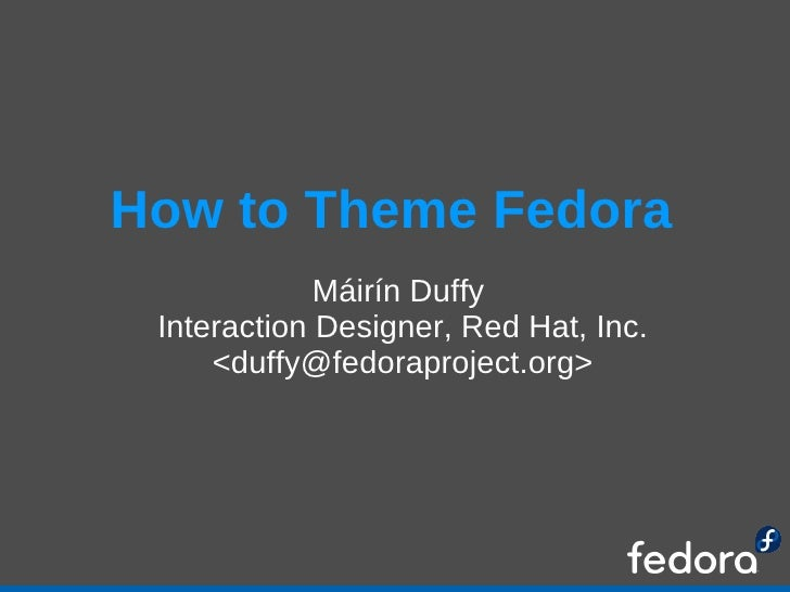 How to Theme Fedora <ul><ul><li>Máirín Duffy  </li></ul></ul><ul><ul><li>Interaction Designer, Red Hat, Inc. </li></ul></u...