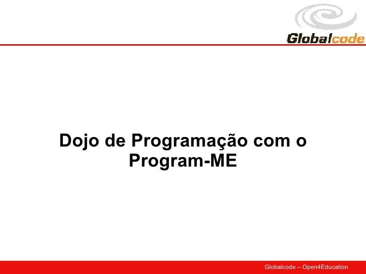 Dojo de Programação com o         Program-ME                         Globalcode – Open4Education