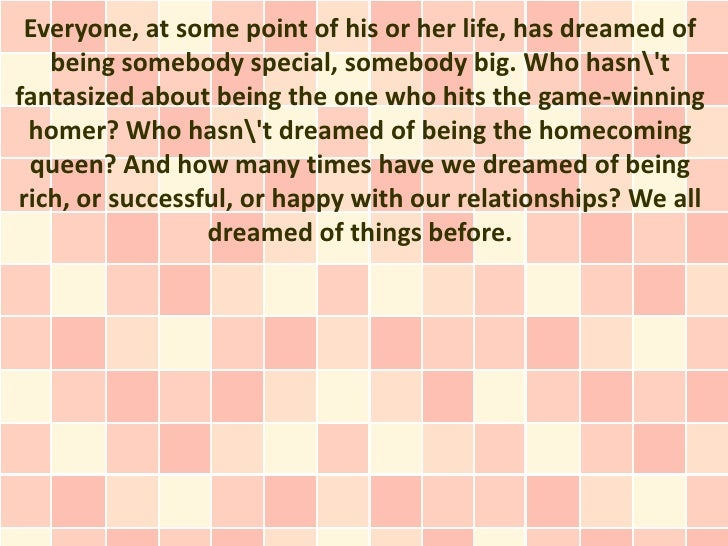 Everyone, at some point of his or her life, has dreamed of   being somebody special, somebody big. Who hasntfantasized abo...