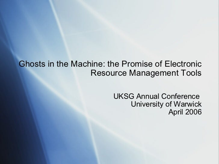 Ghosts in the Machine: the Promise of Electronic Resource Management Tools UKSG Annual Conference  University of Warwick A...