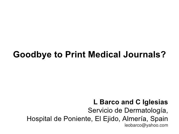Goodbye to Print Medical Journals? L Barco and C Iglesias Servicio de Dermatología, Hospital de Poniente, El Ejido, Almerí...