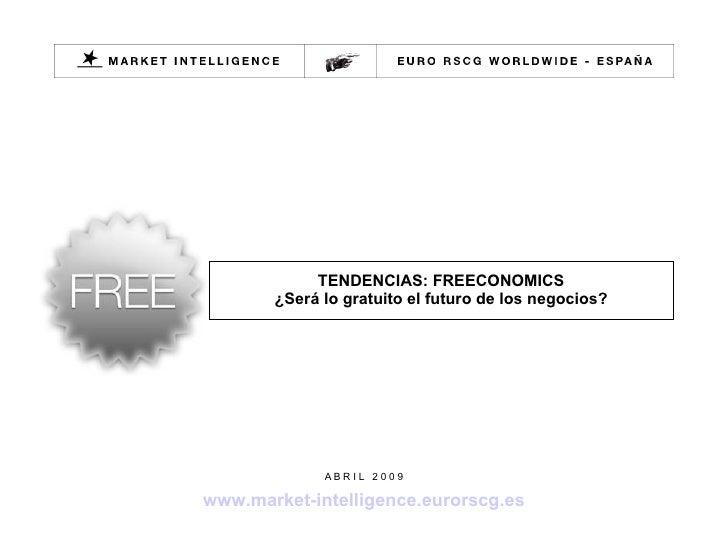 TENDENCIAS: FREECONOMICS ¿Será lo gratuito el futuro de los negocios? A B R I L  2 0 0 9 www.market-intelligence.eurorscg.es
