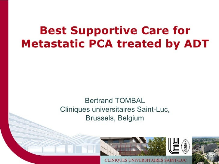 Best Supportive Care for Metastatic PCA treated by ADT Bertrand TOMBAL Cliniques universitaires Saint-Luc, Brussels, Belgium