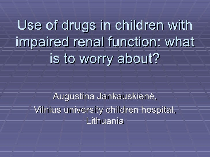 Use of drugs in children with impaired renal function: what is to worry about? Augustina Jankauskien ė , Vilnius universit...