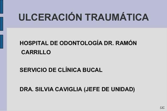 ULCERACIÓN TRAUMÁTICA  HOSPITAL DE ODONTOLOGÍA DR. RAMÓN  CARRILLO  SERVICIO DE CLÍNICA BUCAL  DRA. SILVIA CAVIGLIA (JEFE ...