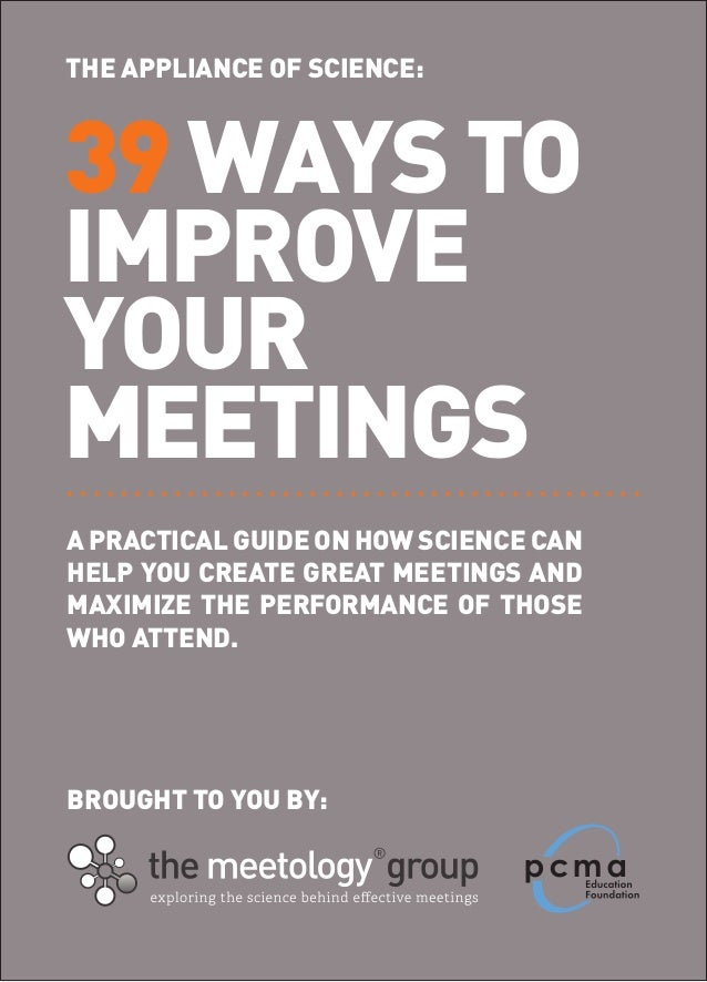 THE APPLIANCE OF SCIENCE:39 WAYS TOIMPROVEYOURMEETINGSA PRACTICAL GUIDE ON HOW SCIENCE CANHELP YOU CREATE GREAT MEETINGS A...