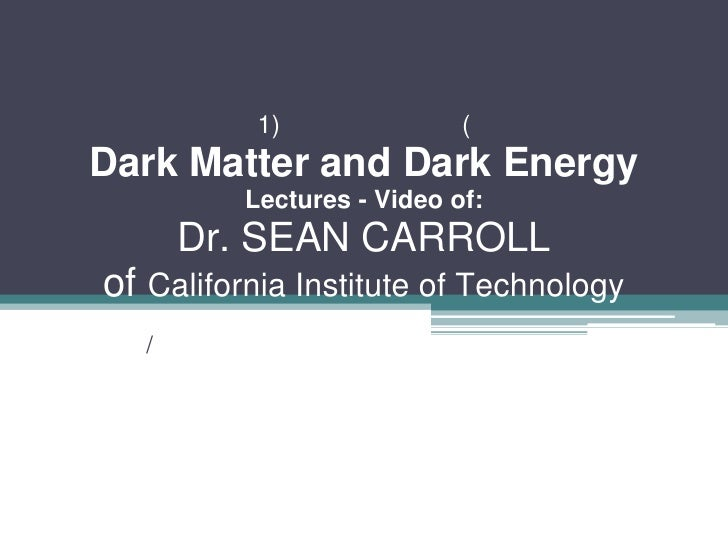 1)               ( Dark Matter and Dark Energy           Lectures - Video of:        Dr. SEAN CARROLL of California Instit...