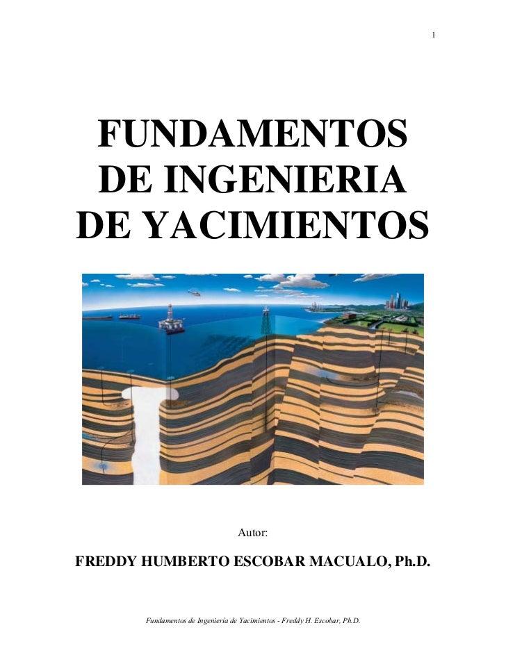 1 FUNDAMENTOS DE INGENIERIADE YACIMIENTOS                                   Autor:FREDDY HUMBERTO ESCOBAR MACUALO, Ph.D.  ...