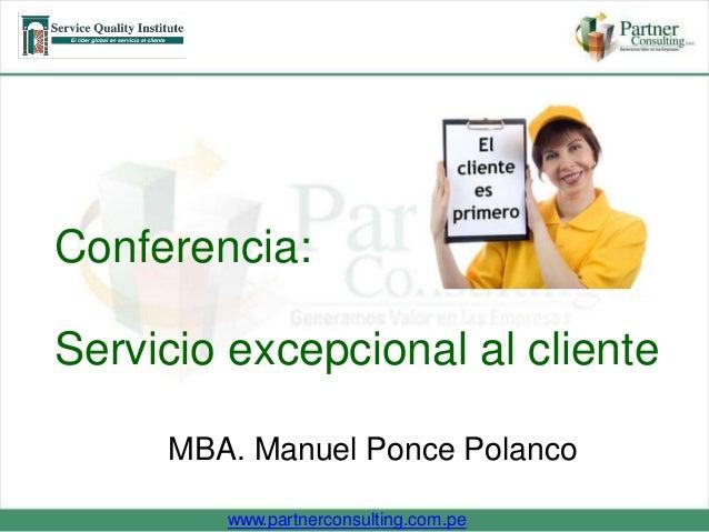 Conferencia:  Servicio excepcional al cliente  MBA. Manuel Ponce Polanco  www.partnerconsulting.com.pe