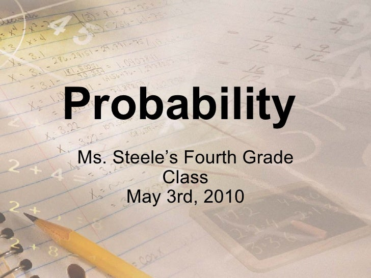 Probability  Ms. Steele's Fourth Grade Class May 3rd, 2010