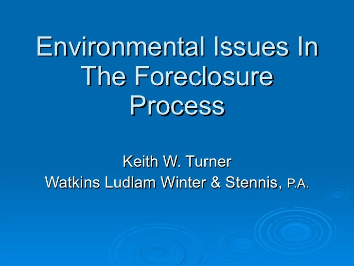 Environmental Issues In The Foreclosure Process Keith W. Turner Watkins Ludlam Winter & Stennis,  P.A.