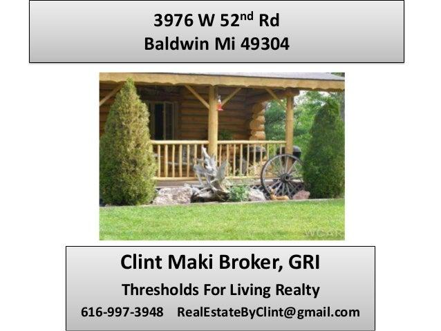 3976 W 52nd Rd         Baldwin Mi 49304     Clint Maki Broker, GRI     Thresholds For Living Realty616-997-3948 RealEstate...