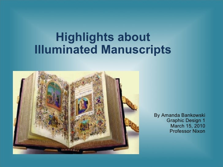 Highlights about  Illuminated Manuscripts  By Amanda Bankowski Graphic Design 1 March 15, 2010 Professor Nixon