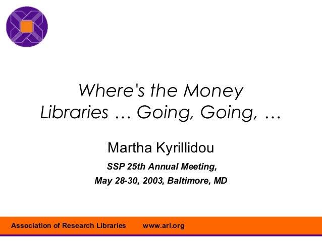 Wheres the Money        Libraries … Going, Going, …                           Martha Kyrillidou                           ...