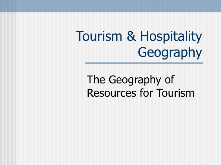 Tourism & Hospitality Geography The Geography of Resources for Tourism