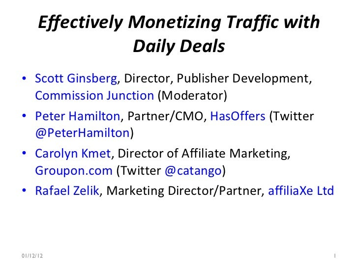 Effectively Monetizing Traffic with Daily Deals <ul><li>Scott Ginsberg , Director, Publisher Development,  Commission Junc...