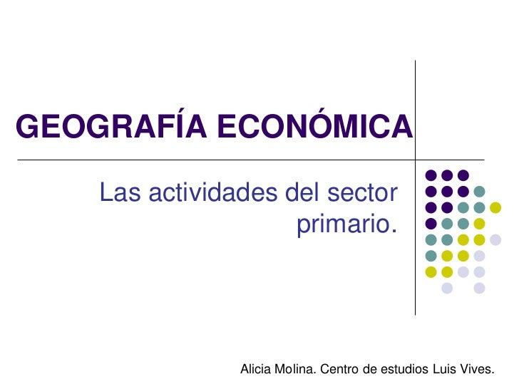GEOGRAFÍA ECONÓMICA    Las actividades del sector                     primario.                Alicia Molina. Centro de es...