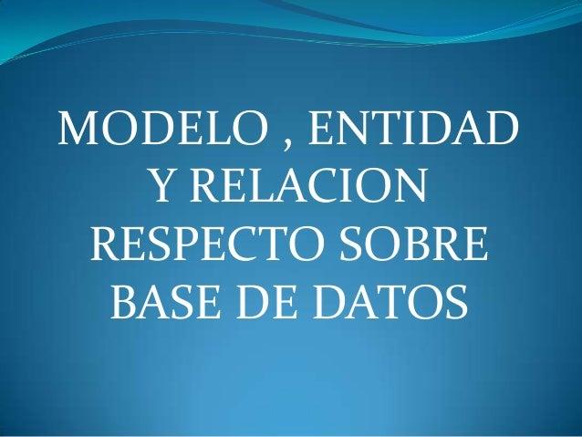 MODELO , ENTIDAD   Y RELACION RESPECTO SOBRE  BASE DE DATOS