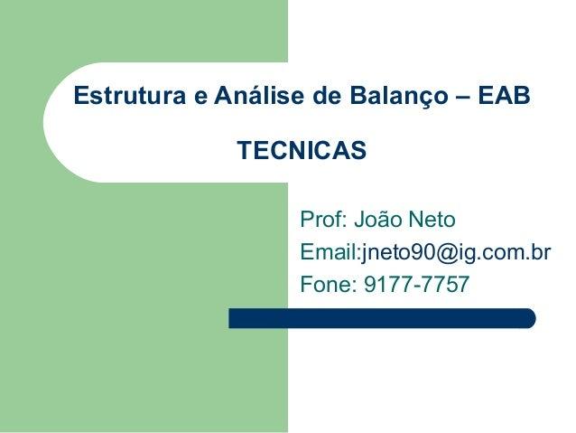 Estrutura e Análise de Balanço – EAB TECNICAS Prof: João Neto Email:jneto90@ig.com.br Fone: 9177-7757