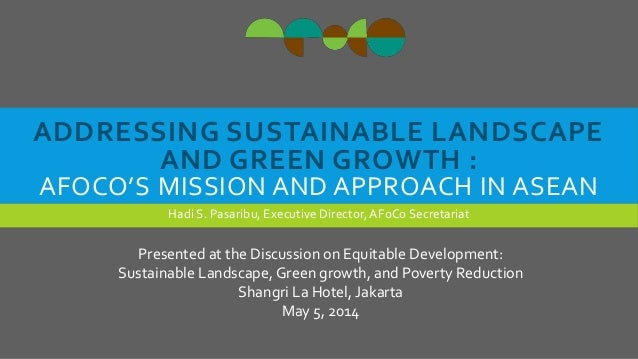 ADDRESSING SUSTAINABLE LANDSCAPE AND GREEN GROWTH : AFOCO'S MISSION AND APPROACH IN ASEAN Hadi S. Pasaribu, Executive Dire...