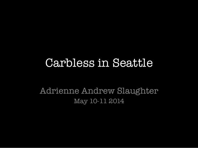 Carbless in Seattle Adrienne Andrew Slaughter May 10-11 2014