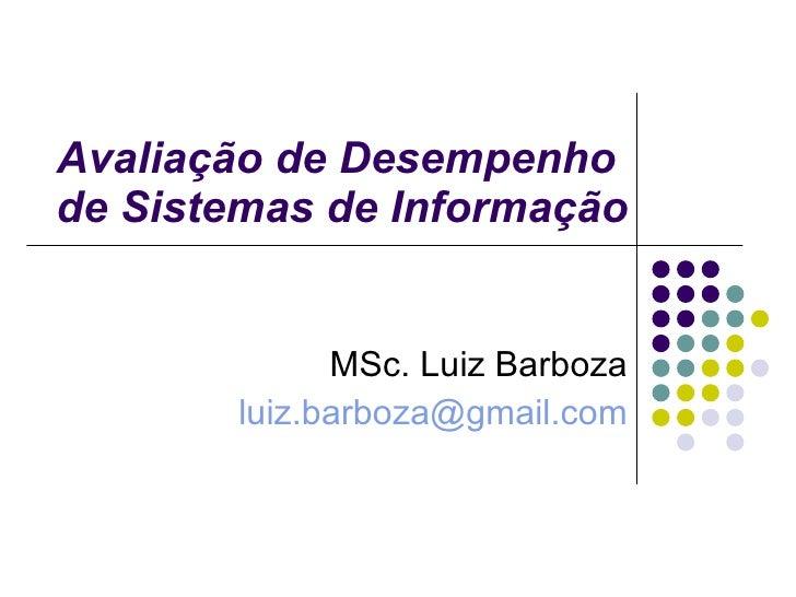 Avaliação de Desempenho  de Sistemas de Informação MSc. Luiz Barboza [email_address]
