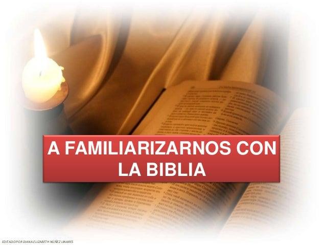 A FAMILIARIZARNOS CON                                LA BIBLIAEDITADO POR DIANA ELIZABETH NÚÑEZ LINARES