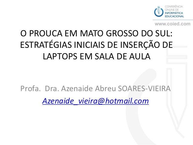 O PROUCA EM MATO GROSSO DO SUL:ESTRATÉGIAS INICIAIS DE INSERÇÃO DE     LAPTOPS EM SALA DE AULAProfa. Dra. Azenaide Abreu S...